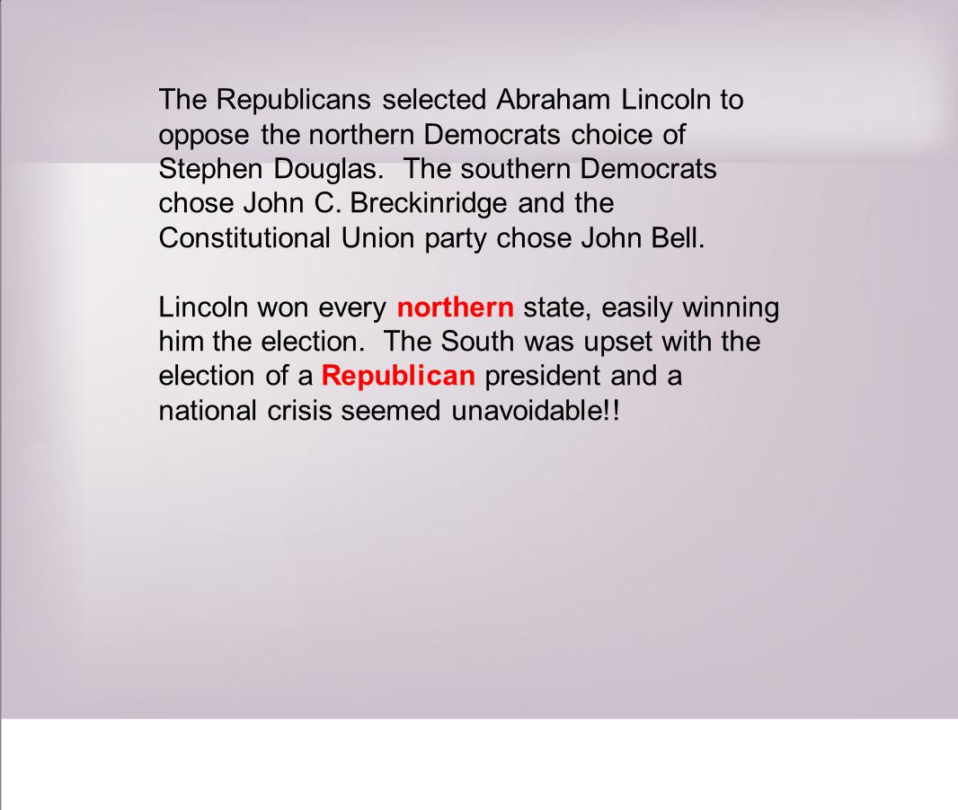 The Republicans selected Abraham Lincoln to oppose the northern Democrats choice of Stephen Douglas.