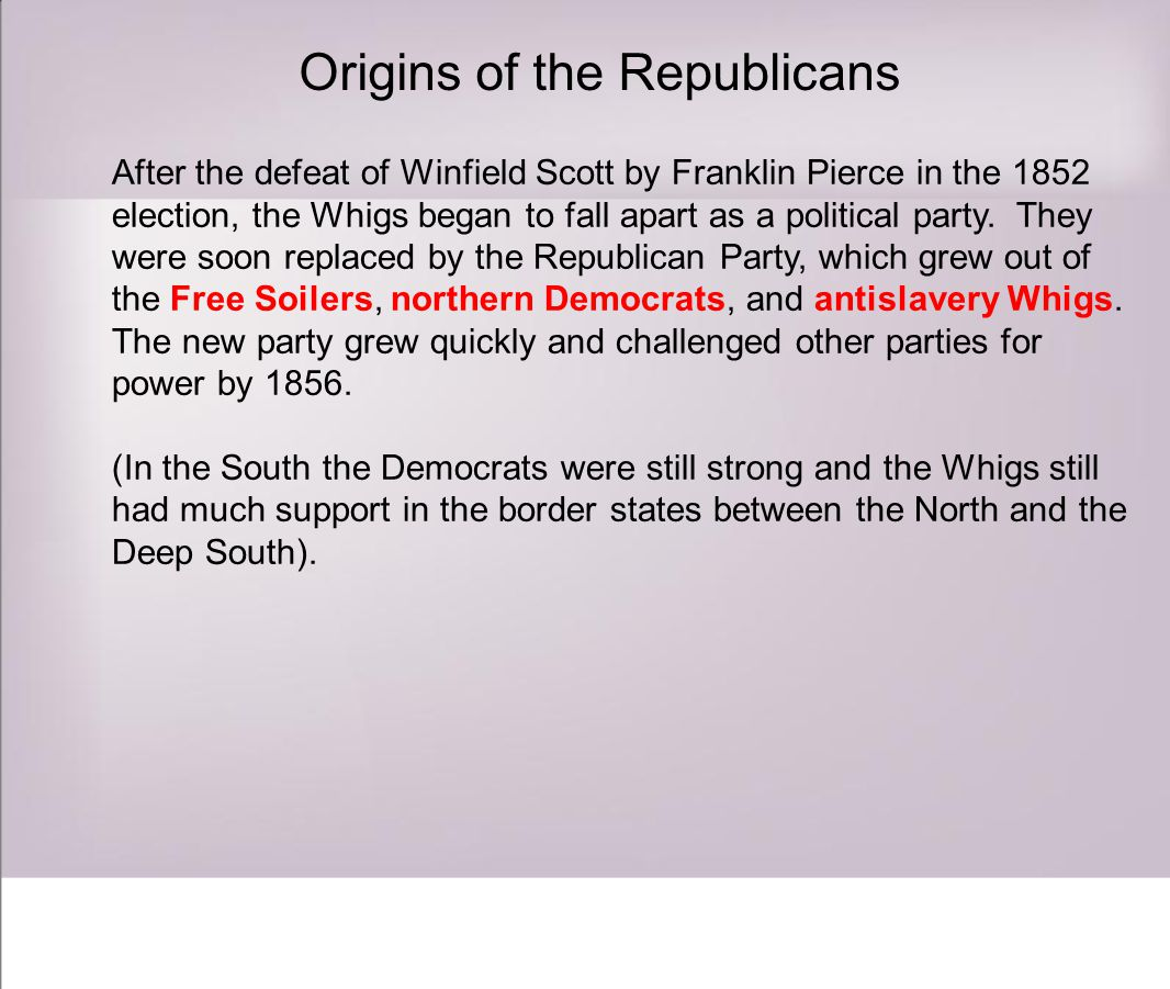 Origins of the Republicans After the defeat of Winfield Scott by Franklin Pierce in the 1852 election, the Whigs began to fall apart as a political party.