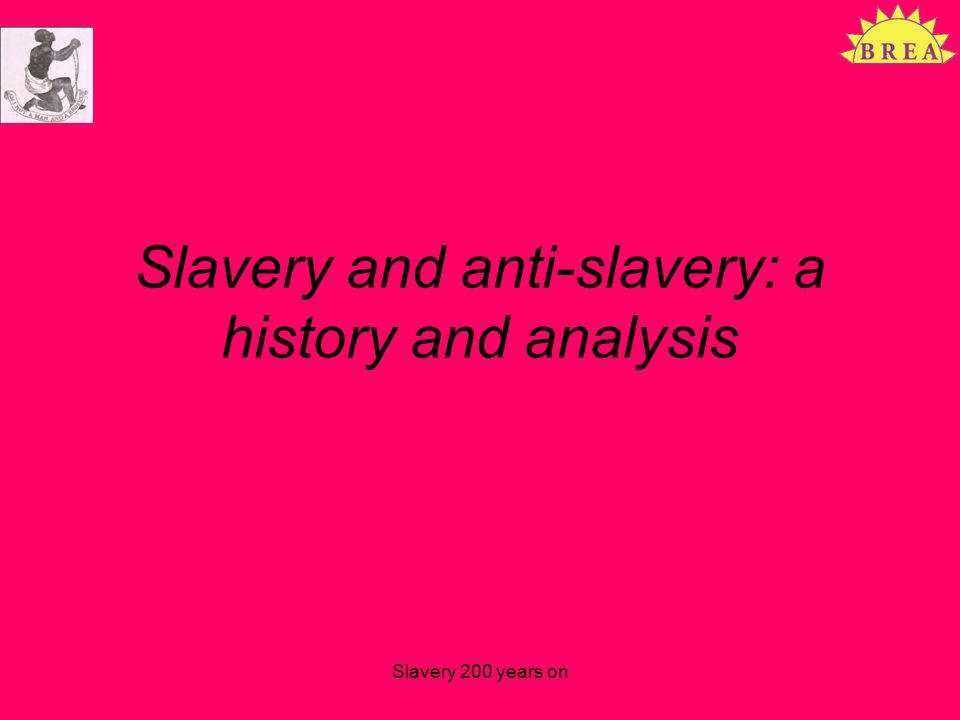 Slavery and anti-slavery: a history and analysis Slavery 200 years on