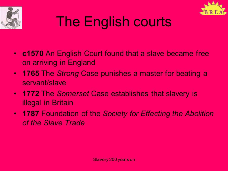 The English courts c1570 An English Court found that a slave became free on arriving in England 1765 The Strong Case punishes a master for beating a servant/slave 1772 The Somerset Case establishes that slavery is illegal in Britain 1787 Foundation of the Society for Effecting the Abolition of the Slave Trade Slavery 200 years on