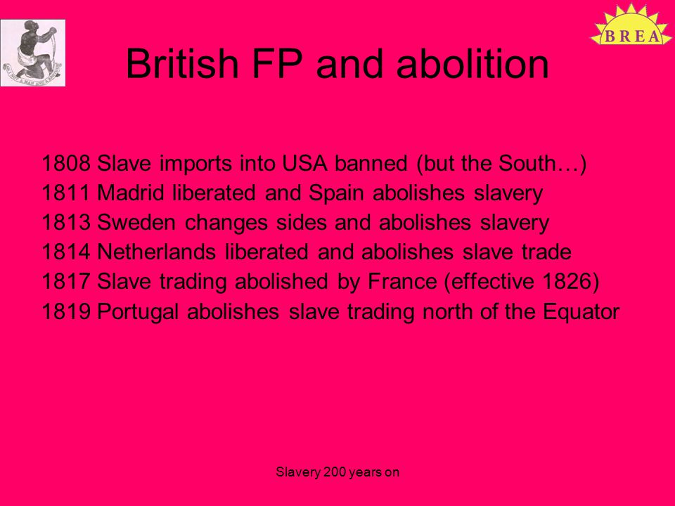British FP and abolition 1808 Slave imports into USA banned (but the South…) 1811 Madrid liberated and Spain abolishes slavery 1813 Sweden changes sides and abolishes slavery 1814 Netherlands liberated and abolishes slave trade 1817 Slave trading abolished by France (effective 1826) 1819 Portugal abolishes slave trading north of the Equator Slavery 200 years on
