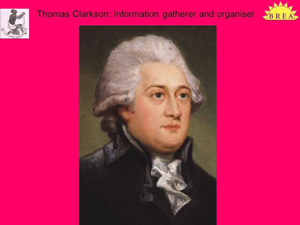 Thomas Clarkson: Information gatherer and organiser Slavery 200 years on