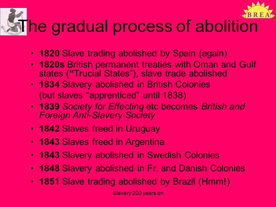 The gradual process of abolition 1820 Slave trading abolished by Spain (again) 1820s British permanent treaties with Oman and Gulf states ( Trucial States ), slave trade abolished 1834 Slavery abolished in British Colonies (but slaves apprenticed until 1838) 1839 Society for Effecting etc becomes British and Foreign Anti-Slavery Society 1842 Slaves freed in Uruguay 1843 Slaves freed in Argentina 1843 Slavery abolished in Swedish Colonies 1848 Slavery abolished in Fr.