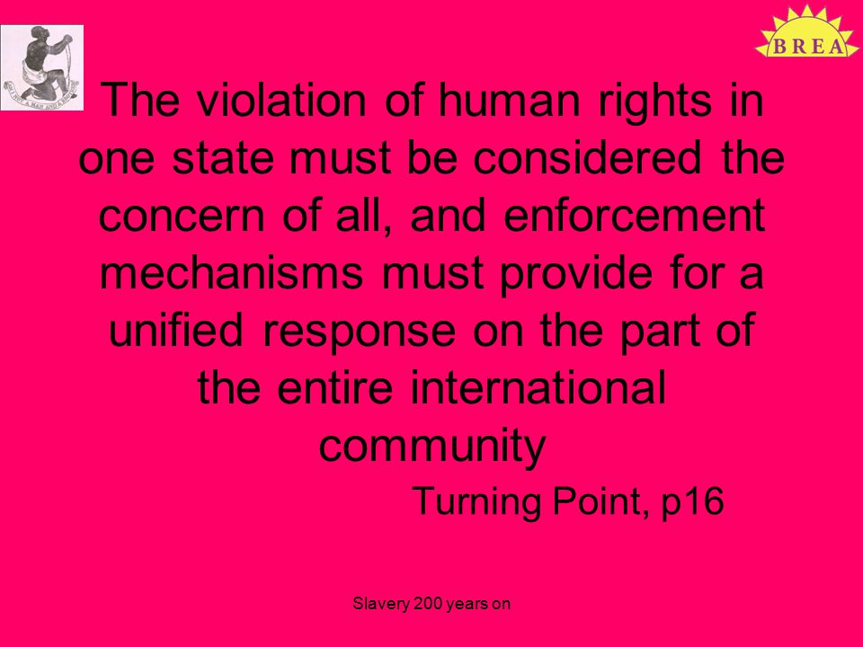 The violation of human rights in one state must be considered the concern of all, and enforcement mechanisms must provide for a unified response on the part of the entire international community Turning Point, p16 Slavery 200 years on