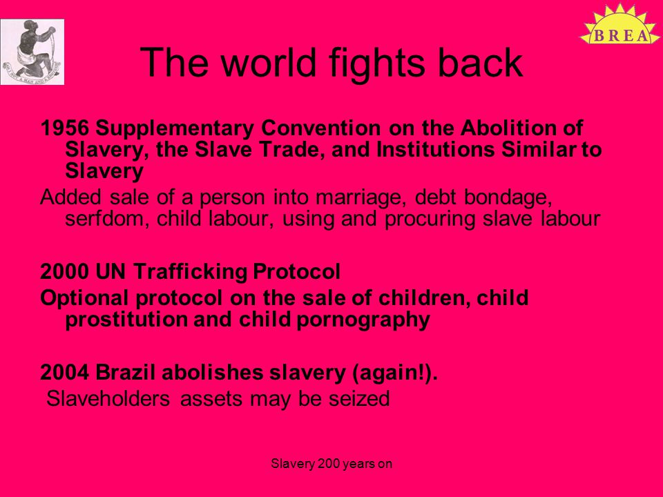 The world fights back 1956 Supplementary Convention on the Abolition of Slavery, the Slave Trade, and Institutions Similar to Slavery Added sale of a person into marriage, debt bondage, serfdom, child labour, using and procuring slave labour 2000 UN Trafficking Protocol Optional protocol on the sale of children, child prostitution and child pornography 2004 Brazil abolishes slavery (again!).