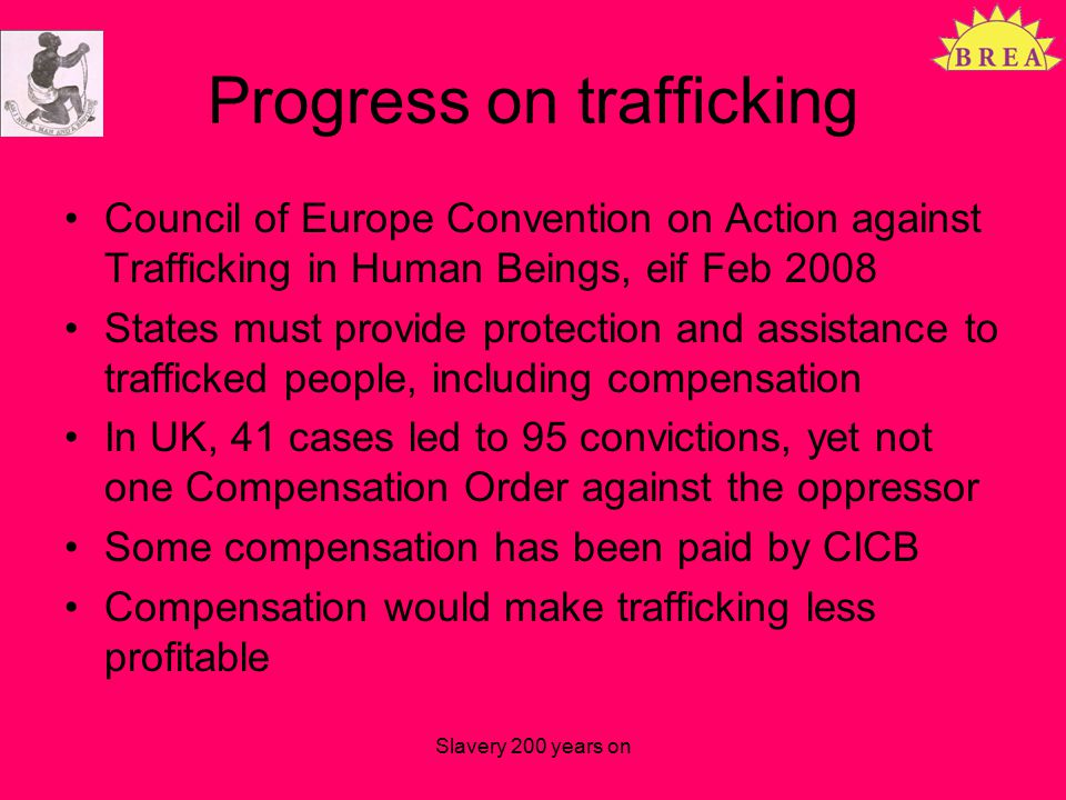 Progress on trafficking Council of Europe Convention on Action against Trafficking in Human Beings, eif Feb 2008 States must provide protection and assistance to trafficked people, including compensation In UK, 41 cases led to 95 convictions, yet not one Compensation Order against the oppressor Some compensation has been paid by CICB Compensation would make trafficking less profitable Slavery 200 years on