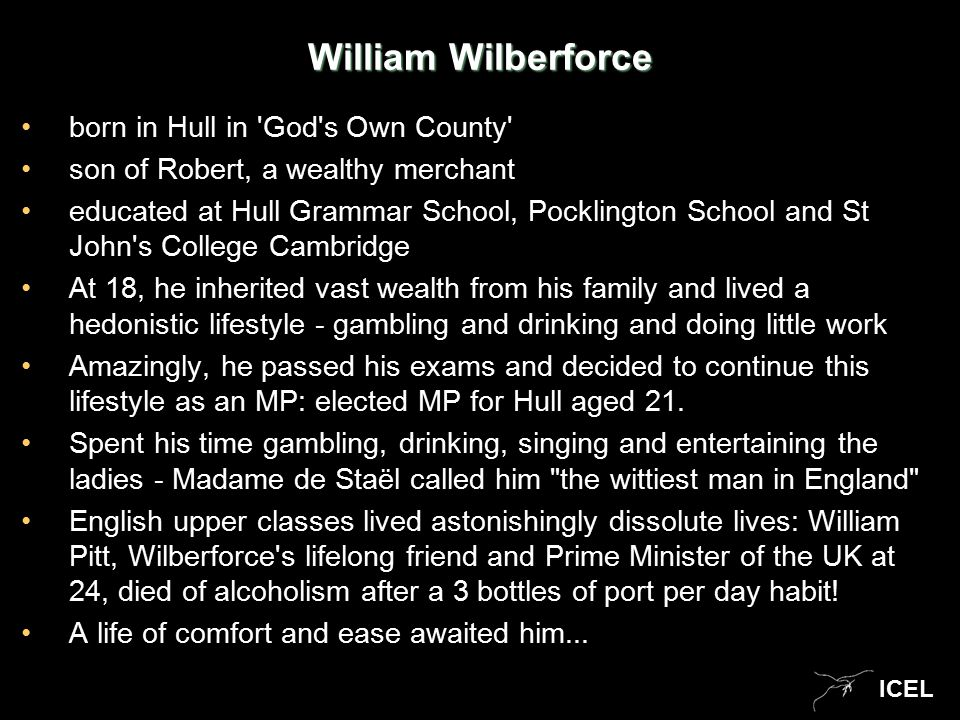 ICEL William Wilberforce born in Hull in God s Own County son of Robert, a wealthy merchant educated at Hull Grammar School, Pocklington School and St John s College Cambridge At 18, he inherited vast wealth from his family and lived a hedonistic lifestyle - gambling and drinking and doing little work Amazingly, he passed his exams and decided to continue this lifestyle as an MP: elected MP for Hull aged 21.