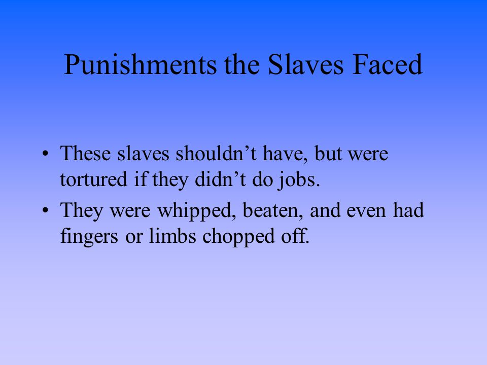Punishments the Slaves Faced These slaves shouldn't have, but were tortured if they didn't do jobs. They were whipped, beaten, and even had fingers or