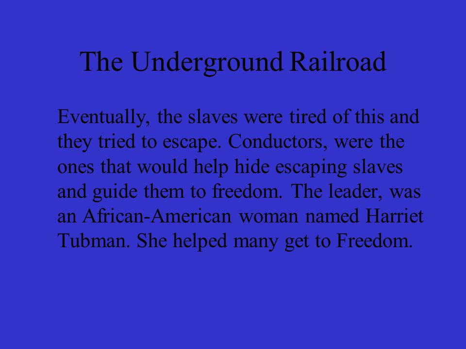 The Underground Railroad Eventually, the slaves were tired of this and they tried to escape. Conductors, were the ones that would help hide escaping s