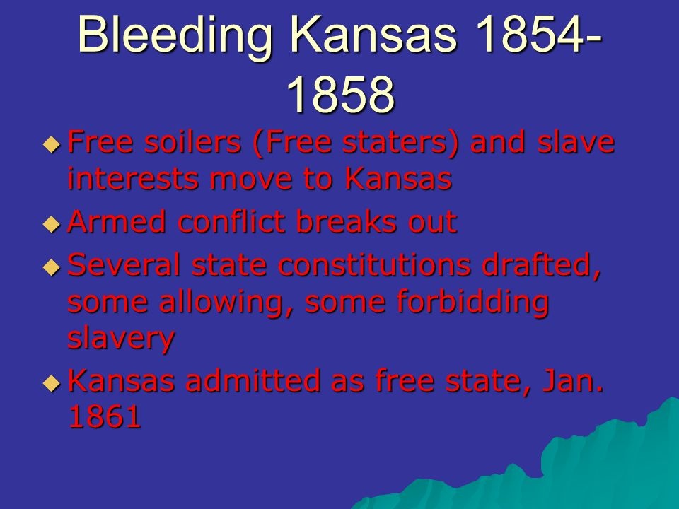 Bleeding Kansas 1854- 1858  Free soilers (Free staters) and slave interests move to Kansas  Armed conflict breaks out  Several state constitutions drafted, some allowing, some forbidding slavery  Kansas admitted as free state, Jan.