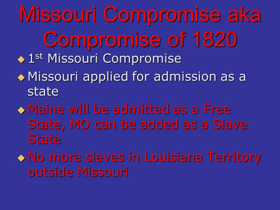 Missouri Compromise aka Compromise of 1820  1 st Missouri Compromise  Missouri applied for admission as a state  Maine will be admitted as a Free State, MO can be added as a Slave State  No more slaves in Louisiana Territory outside Missouri
