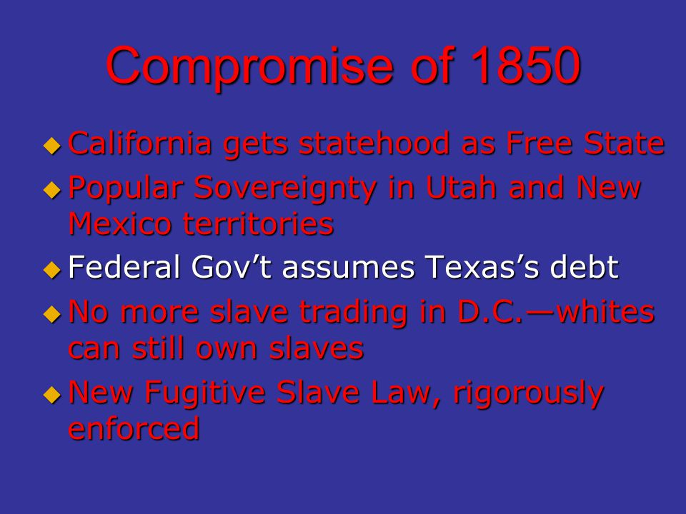 Compromise of 1850  California gets statehood as Free State  Popular Sovereignty in Utah and New Mexico territories  Federal Gov't assumes Texas's debt  No more slave trading in D.C.—whites can still own slaves  New Fugitive Slave Law, rigorously enforced