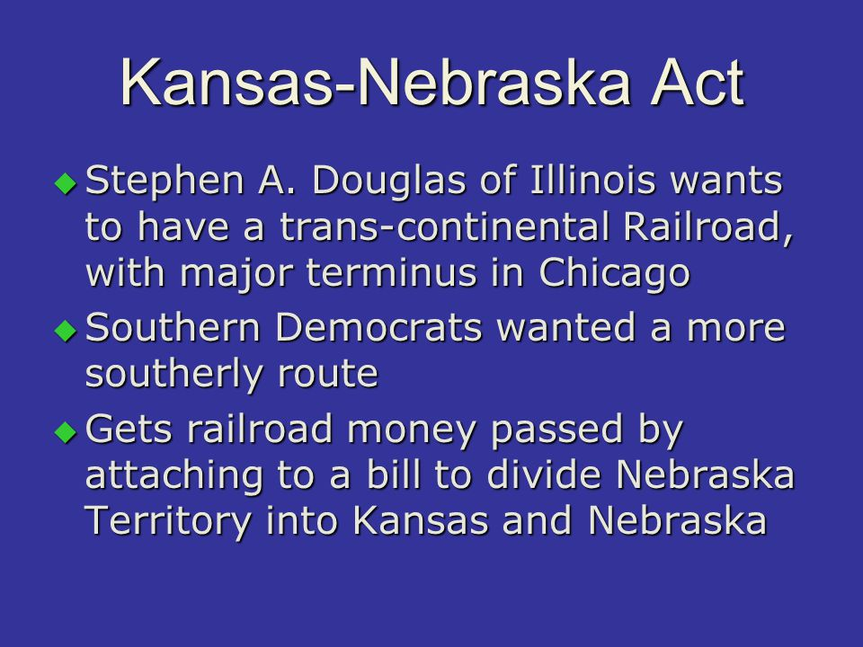 Kansas-Nebraska Act 1854  Organized Kansas and Nebraska territories  Popular sovereignty would apply in KS and NE  Appealing to slave interest —would allow slavery legally above 36 o 30'  It repealed (overturned) the Missouri Compromise