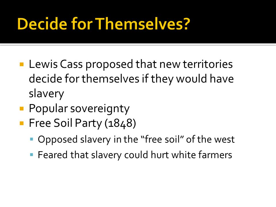 Lewis Cass proposed that new territories decide for themselves if they would have slavery  Popular sovereignty  Free Soil Party (1848)  Opposed slavery in the free soil of the west  Feared that slavery could hurt white farmers