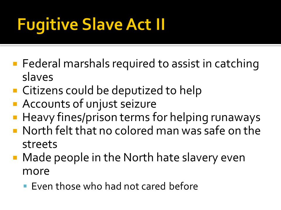  Federal marshals required to assist in catching slaves  Citizens could be deputized to help  Accounts of unjust seizure  Heavy fines/prison terms for helping runaways  North felt that no colored man was safe on the streets  Made people in the North hate slavery even more  Even those who had not cared before