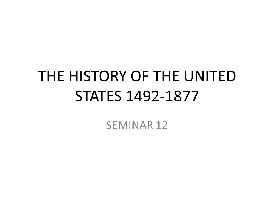 THE HISTORY OF THE UNITED STATES 1492-1877 SEMINAR 12