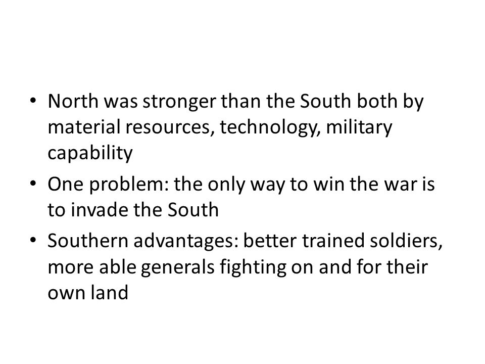 North was stronger than the South both by material resources, technology, military capability One problem: the only way to win the war is to invade the South Southern advantages: better trained soldiers, more able generals fighting on and for their own land