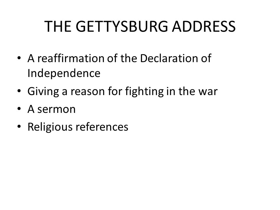 THE GETTYSBURG ADDRESS A reaffirmation of the Declaration of Independence Giving a reason for fighting in the war A sermon Religious references