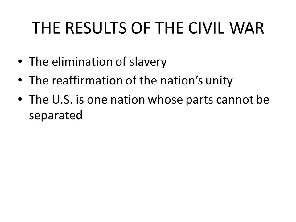 THE RESULTS OF THE CIVIL WAR The elimination of slavery The reaffirmation of the nation's unity The U.S.