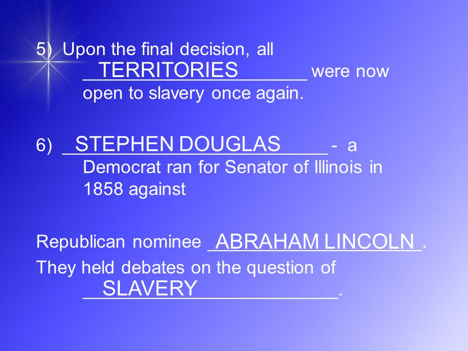 5) Upon the final decision, all ______________________ were now open to slavery once again. 6) __________________________ - a Democrat ran for Senator