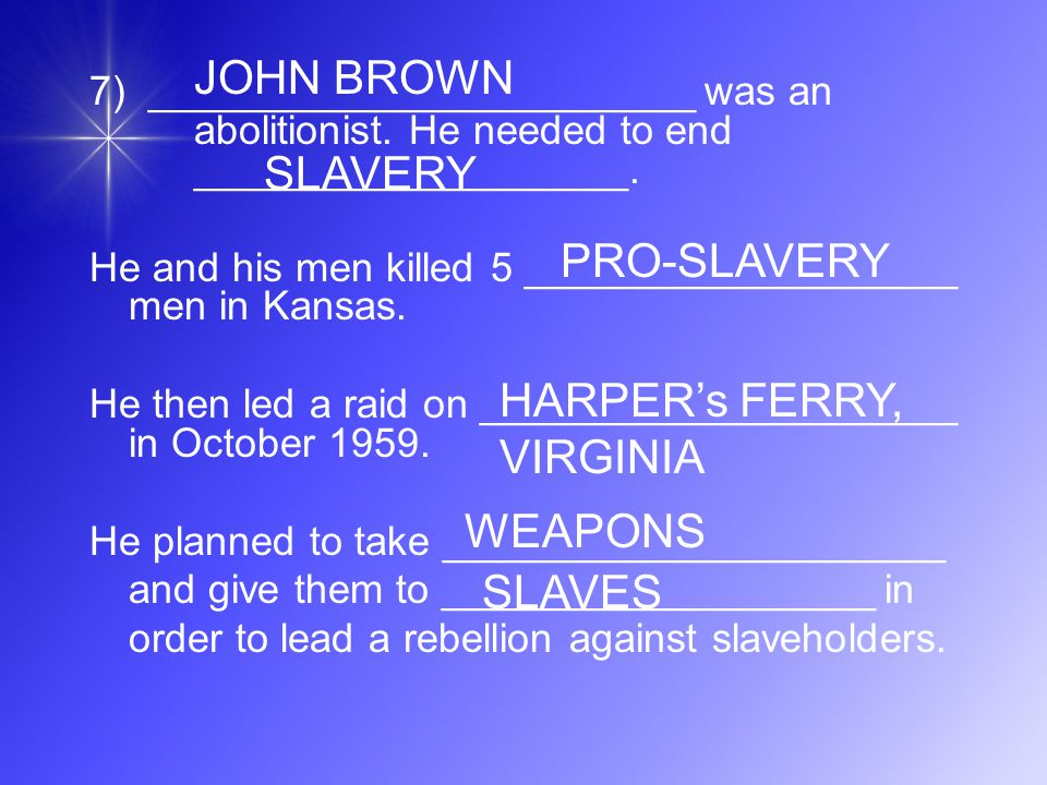 7) ________________________ was an abolitionist. He needed to end ___________________. He and his men killed 5 ___________________ men in Kansas. He t