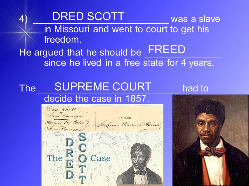 4) _________________________ was a slave in Missouri and went to court to get his freedom.