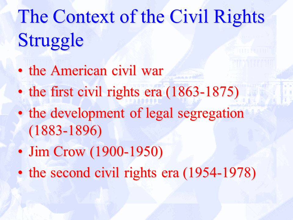 The Context of the Civil Rights Struggle the American civil warthe American civil war the first civil rights era (1863-1875)the first civil rights era (1863-1875) the development of legal segregation (1883-1896)the development of legal segregation (1883-1896) Jim Crow (1900-1950)Jim Crow (1900-1950) the second civil rights era (1954-1978)the second civil rights era (1954-1978)