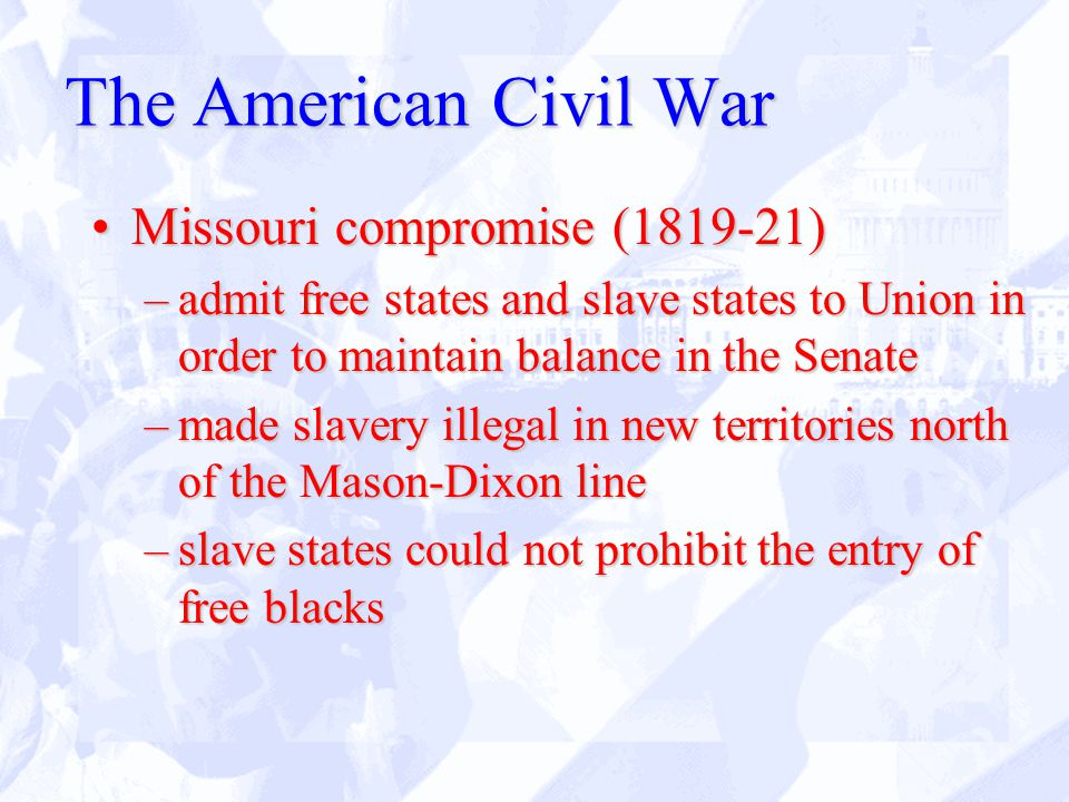 The American Civil War Missouri compromise (1819-21)Missouri compromise (1819-21) –admit free states and slave states to Union in order to maintain balance in the Senate –made slavery illegal in new territories north of the Mason-Dixon line –slave states could not prohibit the entry of free blacks