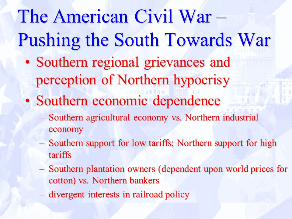 The American Civil War – Pushing the South Towards War Southern regional grievances and perception of Northern hypocrisySouthern regional grievances and perception of Northern hypocrisy Southern economic dependenceSouthern economic dependence –Southern agricultural economy vs.
