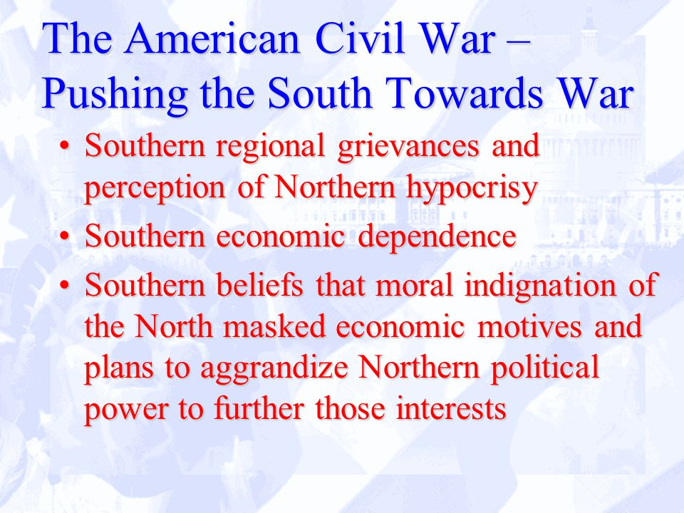 The American Civil War – Pushing the South Towards War Southern regional grievances and perception of Northern hypocrisySouthern regional grievances and perception of Northern hypocrisy Southern economic dependenceSouthern economic dependence Southern beliefs that moral indignation of the North masked economic motives and plans to aggrandize Northern political power to further those interestsSouthern beliefs that moral indignation of the North masked economic motives and plans to aggrandize Northern political power to further those interests