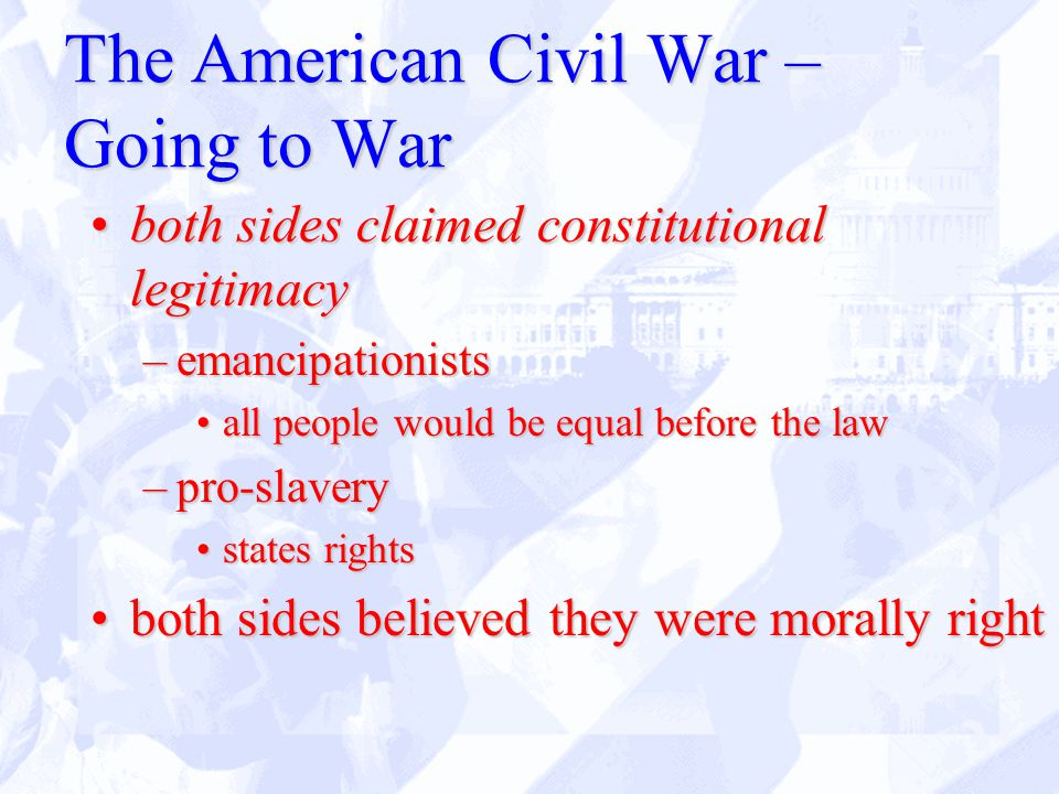 The American Civil War – Going to War both sides claimed constitutional legitimacyboth sides claimed constitutional legitimacy –emancipationists all people would be equal before the lawall people would be equal before the law –pro-slavery states rightsstates rights both sides believed they were morally rightboth sides believed they were morally right