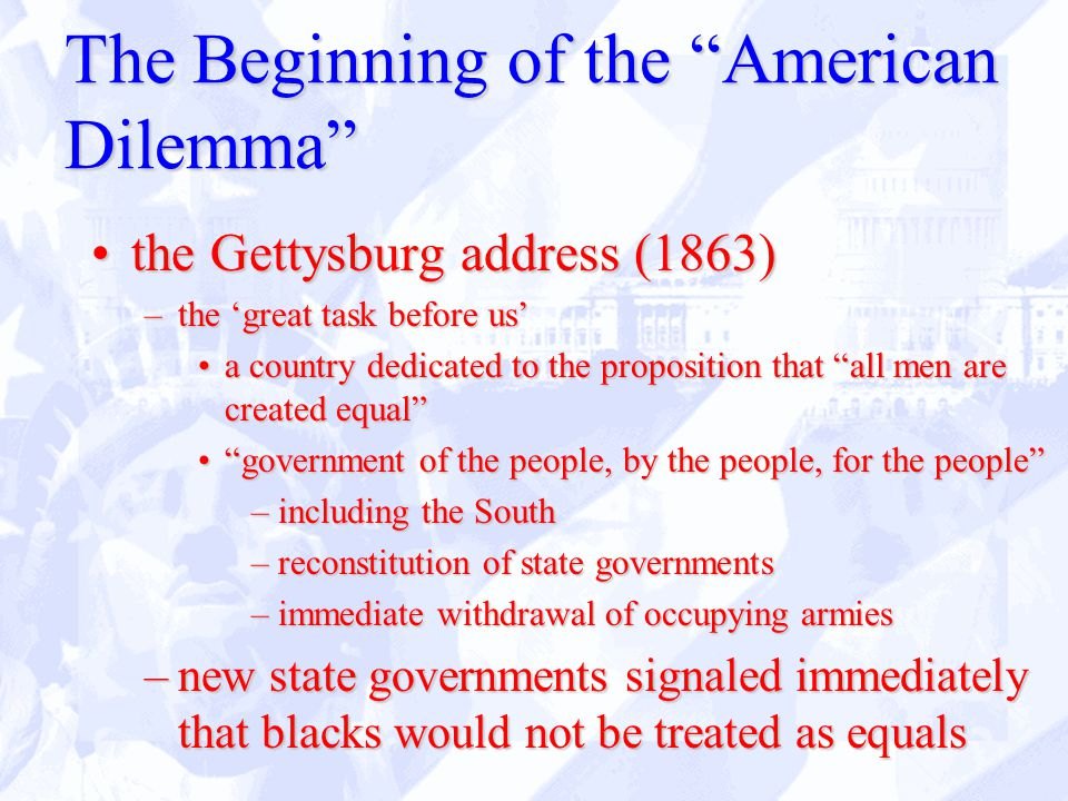The Beginning of the American Dilemma the Gettysburg address (1863)the Gettysburg address (1863) –the 'great task before us' a country dedicated to the proposition that all men are created equal a country dedicated to the proposition that all men are created equal government of the people, by the people, for the people government of the people, by the people, for the people –including the South –reconstitution of state governments –immediate withdrawal of occupying armies –new state governments signaled immediately that blacks would not be treated as equals