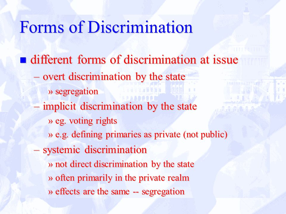 Forms of Discrimination n different forms of discrimination at issue –overt discrimination by the state »segregation –implicit discrimination by the state »eg.