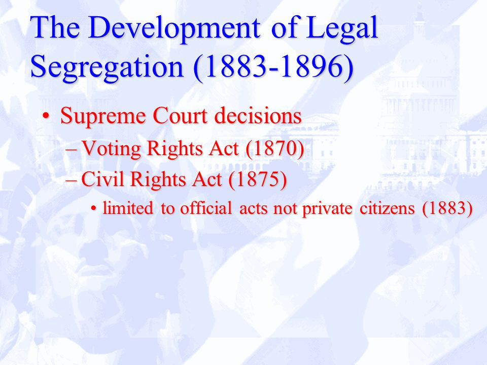 The Development of Legal Segregation (1883-1896) Supreme Court decisionsSupreme Court decisions –Voting Rights Act (1870) –Civil Rights Act (1875) limited to official acts not private citizens (1883)limited to official acts not private citizens (1883)