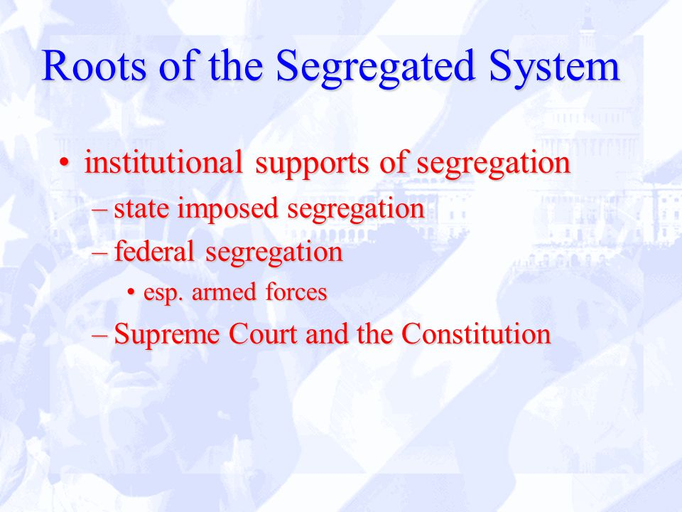 Roots of the Segregated System institutional supports of segregationinstitutional supports of segregation –state imposed segregation –federal segregation esp.