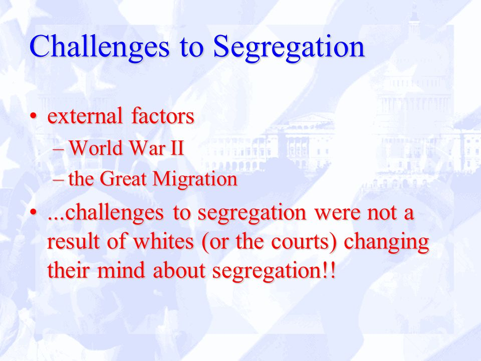 Challenges to Segregation external factorsexternal factors –World War II –the Great Migration...challenges to segregation were not a result of whites (or the courts) changing their mind about segregation!!...challenges to segregation were not a result of whites (or the courts) changing their mind about segregation!!