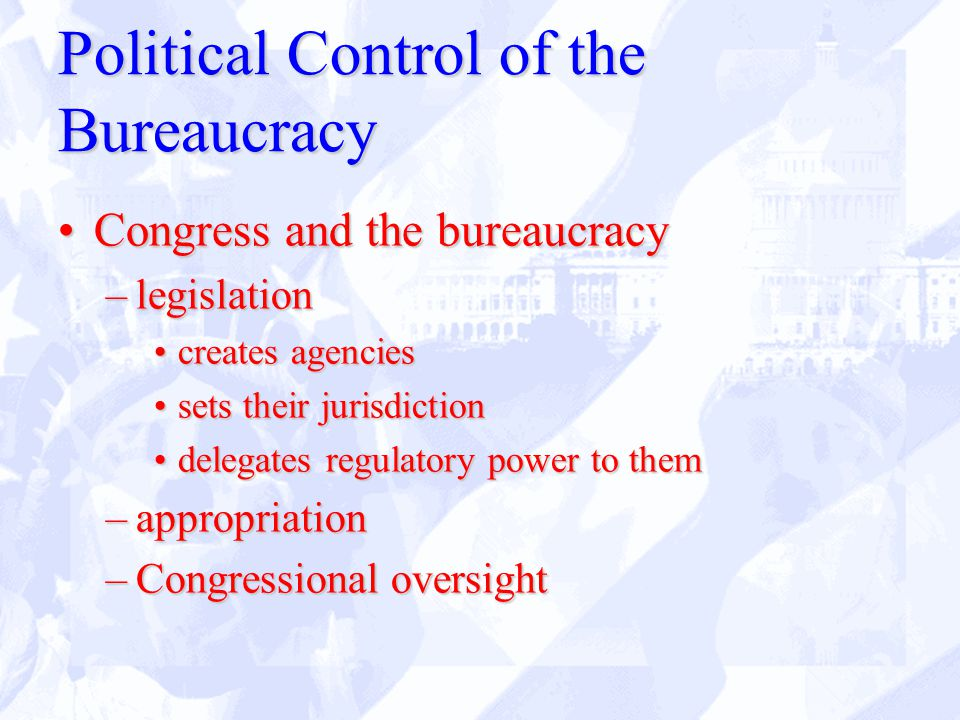 Political Control of the Bureaucracy Congress and the bureaucracyCongress and the bureaucracy –legislation creates agenciescreates agencies sets their jurisdictionsets their jurisdiction delegates regulatory power to themdelegates regulatory power to them –appropriation –Congressional oversight