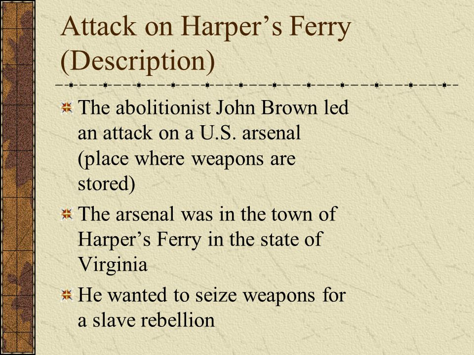 Attack on Harper's Ferry (Description) The abolitionist John Brown led an attack on a U.S.