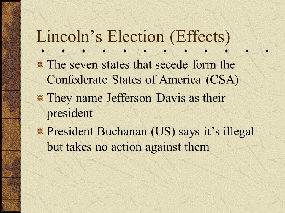 Lincoln's Election (Effects) The seven states that secede form the Confederate States of America (CSA) They name Jefferson Davis as their president President Buchanan (US) says it's illegal but takes no action against them