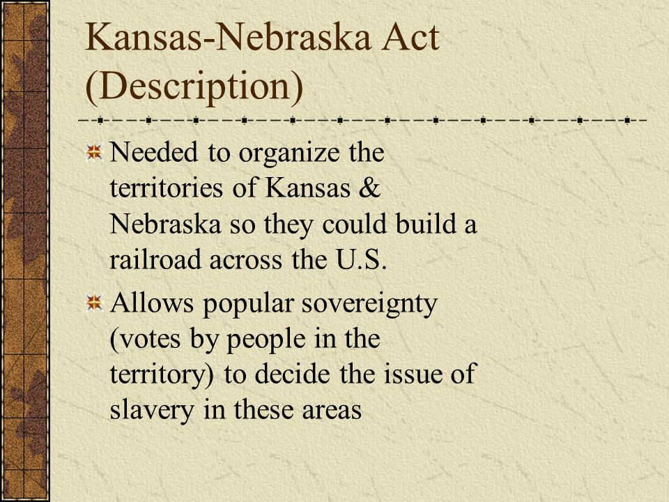 Kansas-Nebraska Act (Description) Needed to organize the territories of Kansas & Nebraska so they could build a railroad across the U.S.