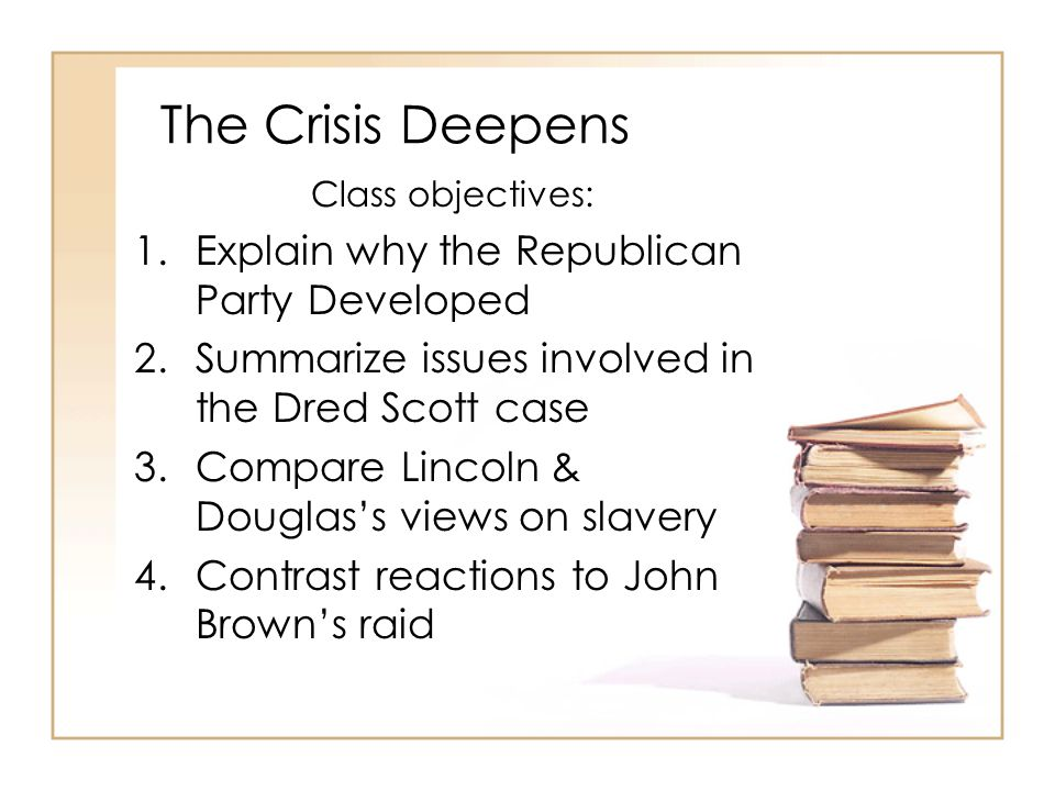 The Crisis Deepens Class objectives: 1.Explain why the Republican Party Developed 2.Summarize issues involved in the Dred Scott case 3.Compare Lincoln & Douglas's views on slavery 4.Contrast reactions to John Brown's raid