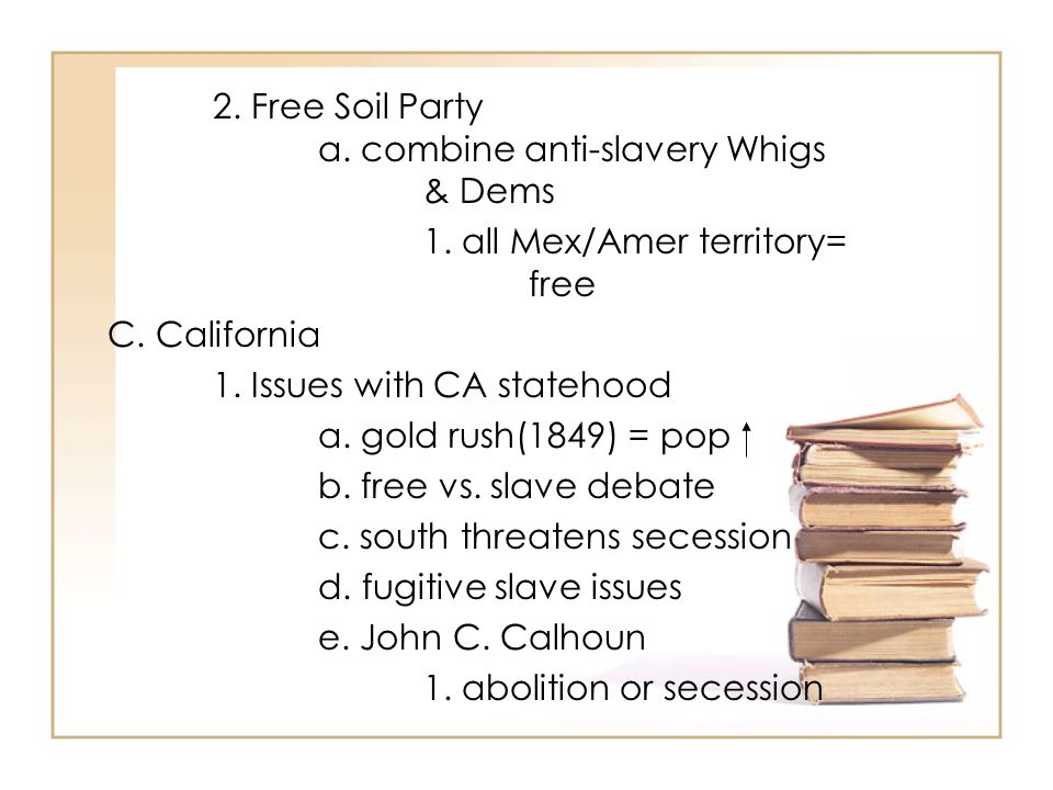 2. Free Soil Party a. combine anti-slavery Whigs & Dems 1.