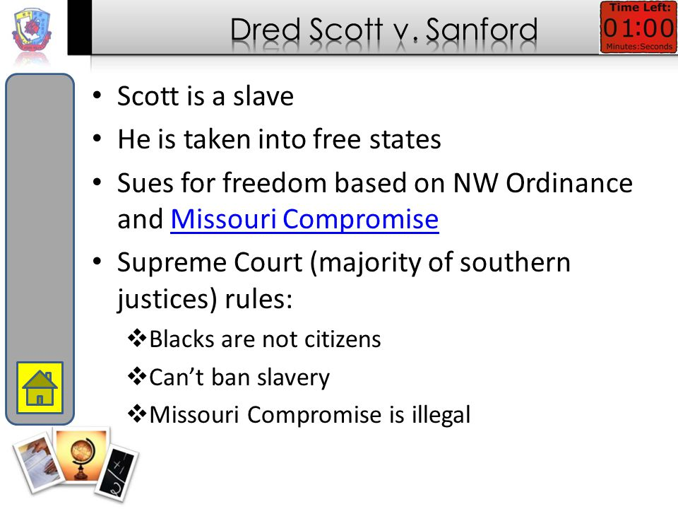 Scott is a slave He is taken into free states Sues for freedom based on NW Ordinance and Missouri CompromiseMissouri Compromise Supreme Court (majority of southern justices) rules:  Blacks are not citizens  Can't ban slavery  Missouri Compromise is illegal