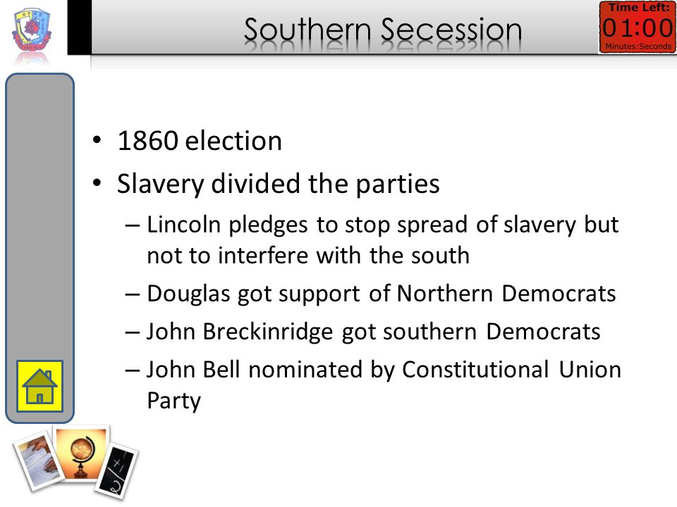 1860 election Slavery divided the parties – Lincoln pledges to stop spread of slavery but not to interfere with the south – Douglas got support of Northern Democrats – John Breckinridge got southern Democrats – John Bell nominated by Constitutional Union Party
