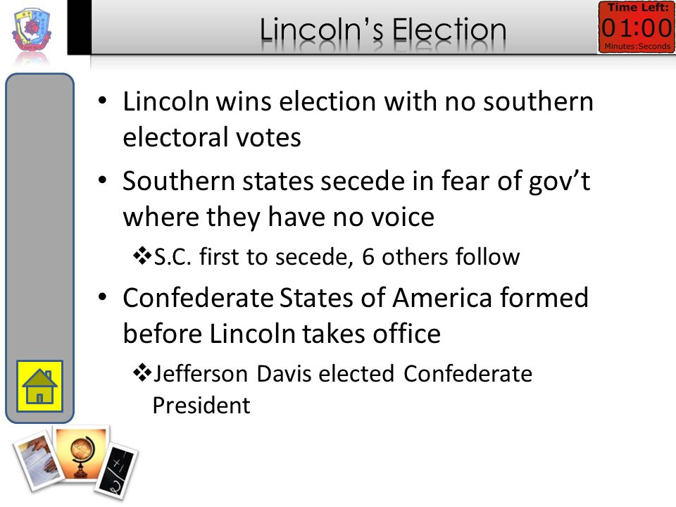 Lincoln wins election with no southern electoral votes Southern states secede in fear of gov't where they have no voice  S.C.