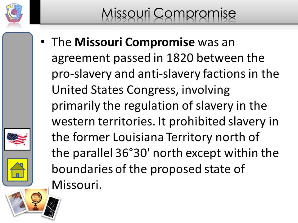 The Missouri Compromise was an agreement passed in 1820 between the pro-slavery and anti-slavery factions in the United States Congress, involving pri