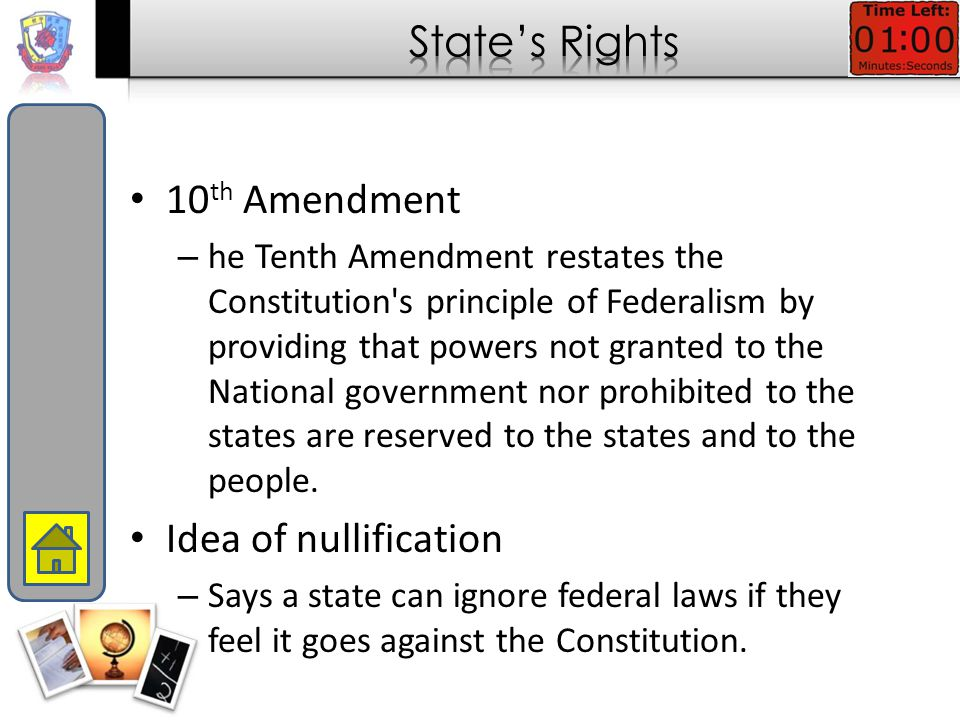 10 th Amendment – he Tenth Amendment restates the Constitution s principle of Federalism by providing that powers not granted to the National government nor prohibited to the states are reserved to the states and to the people.