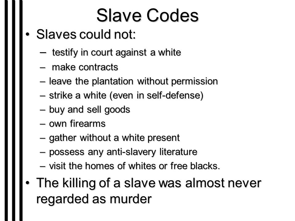 Slave Codes Slaves could not:Slaves could not: – testify in court against a white – make contracts –leave the plantation without permission –strike a white (even in self-defense) –buy and sell goods –own firearms –gather without a white present –possess any anti-slavery literature –visit the homes of whites or free blacks.