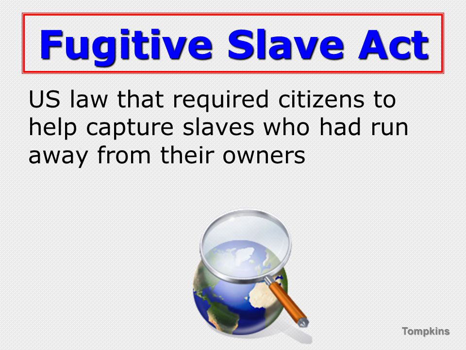 Tompkins Fugitive Slave Act US law that required citizens to help capture slaves who had run away from their owners