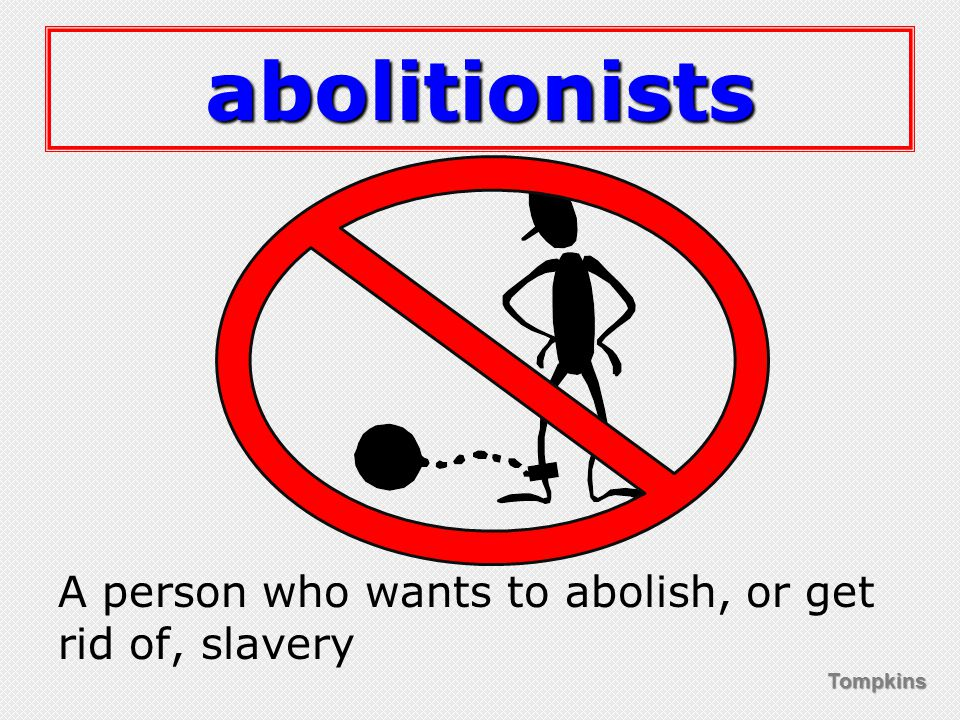 Tompkins abolitionists A person who wants to abolish, or get rid of, slavery